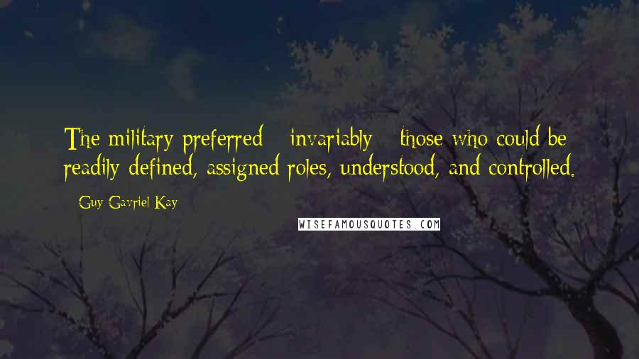 Guy Gavriel Kay quotes: The military preferred - invariably - those who could be readily defined, assigned roles, understood, and controlled.