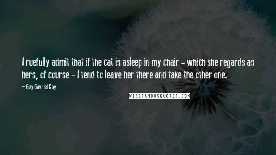 Guy Gavriel Kay quotes: I ruefully admit that if the cat is asleep in my chair - which she regards as hers, of course - I tend to leave her there and take the