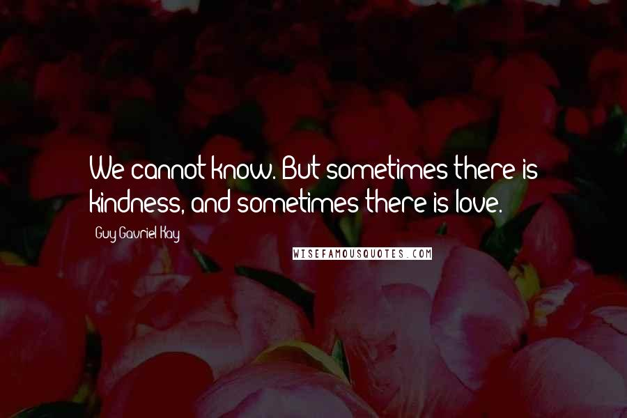 Guy Gavriel Kay quotes: We cannot know. But sometimes there is kindness, and sometimes there is love.