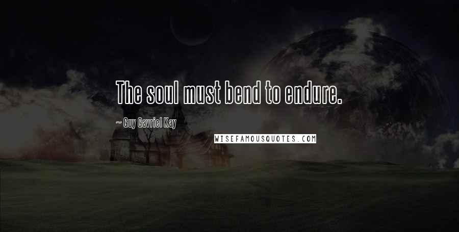 Guy Gavriel Kay quotes: The soul must bend to endure.
