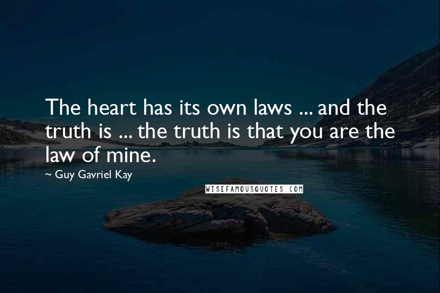 Guy Gavriel Kay quotes: The heart has its own laws ... and the truth is ... the truth is that you are the law of mine.