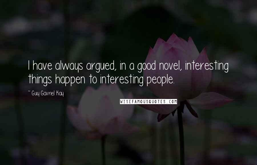Guy Gavriel Kay quotes: I have always argued, in a good novel, interesting things happen to interesting people.