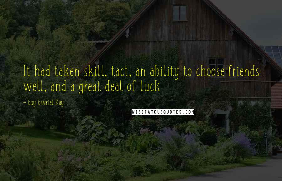 Guy Gavriel Kay quotes: It had taken skill, tact, an ability to choose friends well, and a great deal of luck