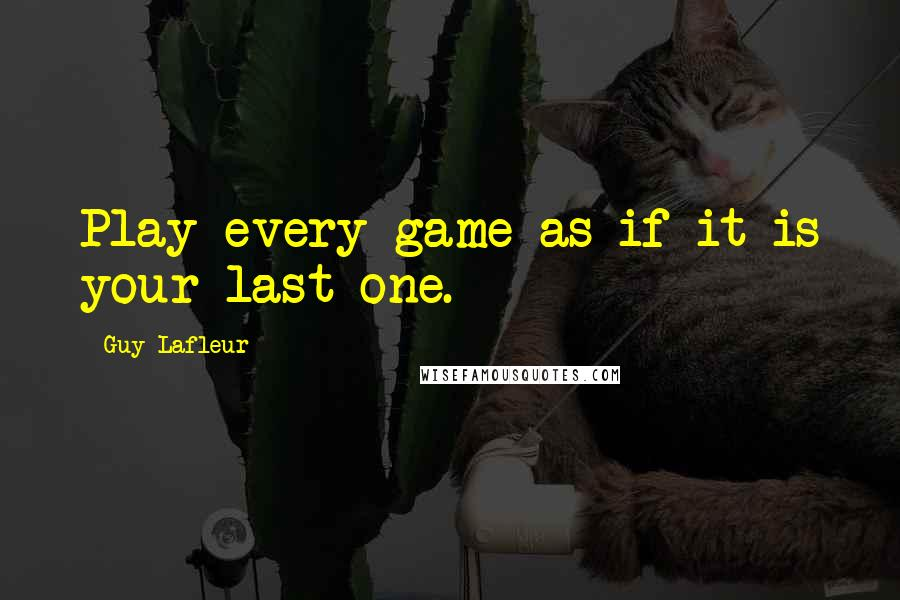 Guy Lafleur quotes: Play every game as if it is your last one.