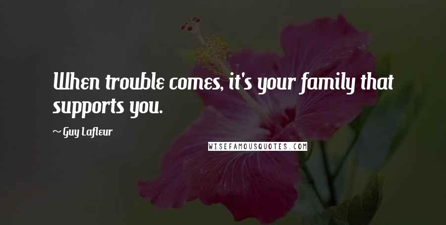 Guy Lafleur quotes: When trouble comes, it's your family that supports you.