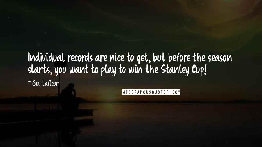 Guy Lafleur quotes: Individual records are nice to get, but before the season starts, you want to play to win the Stanley Cup!