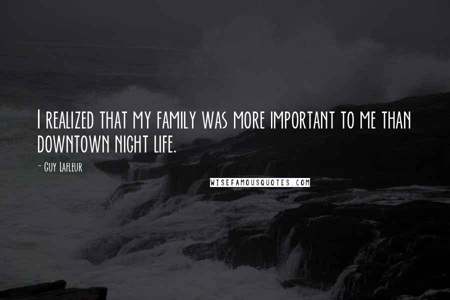 Guy Lafleur quotes: I realized that my family was more important to me than downtown night life.