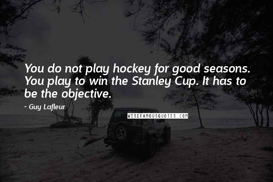 Guy Lafleur quotes: You do not play hockey for good seasons. You play to win the Stanley Cup. It has to be the objective.