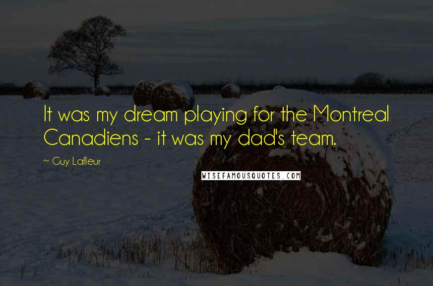 Guy Lafleur quotes: It was my dream playing for the Montreal Canadiens - it was my dad's team.