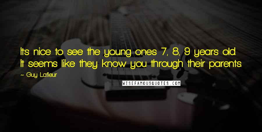 Guy Lafleur quotes: It's nice to see the young ones 7, 8, 9 years old. It seems like they know you through their parents.