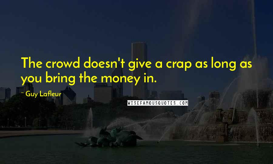 Guy Lafleur quotes: The crowd doesn't give a crap as long as you bring the money in.