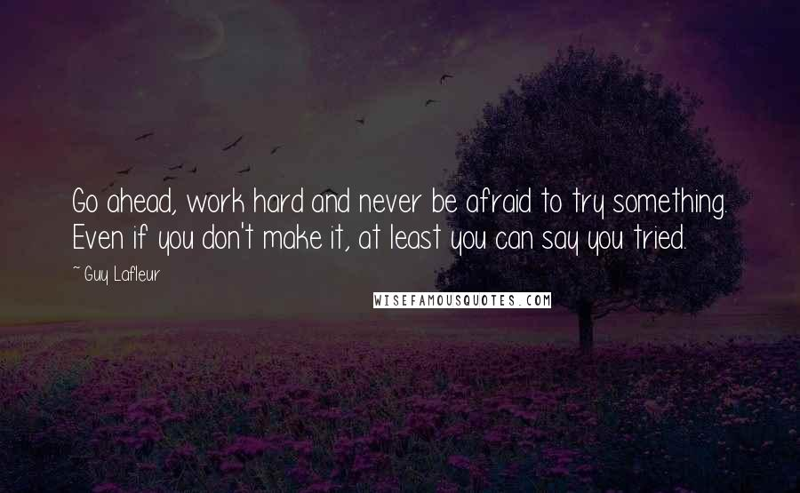 Guy Lafleur quotes: Go ahead, work hard and never be afraid to try something. Even if you don't make it, at least you can say you tried.