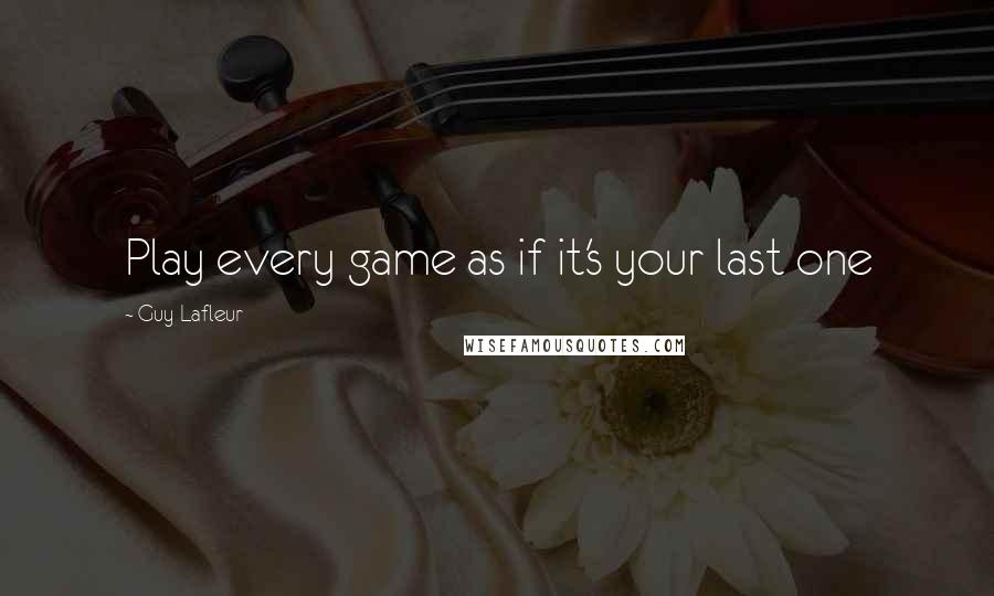 Guy Lafleur quotes: Play every game as if it's your last one