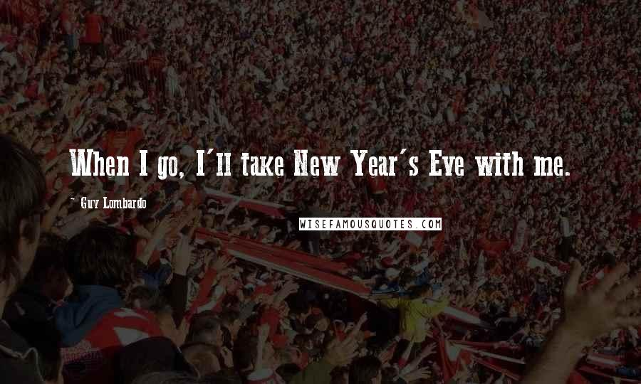 Guy Lombardo quotes: When I go, I'll take New Year's Eve with me.