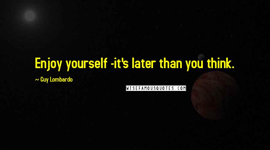 Guy Lombardo quotes: Enjoy yourself -it's later than you think.