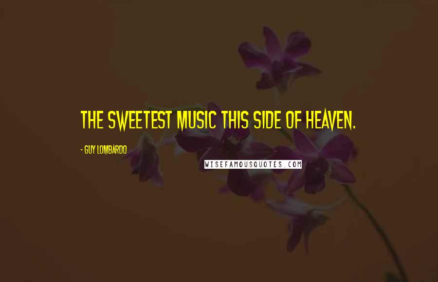 Guy Lombardo quotes: The sweetest music this side of heaven.