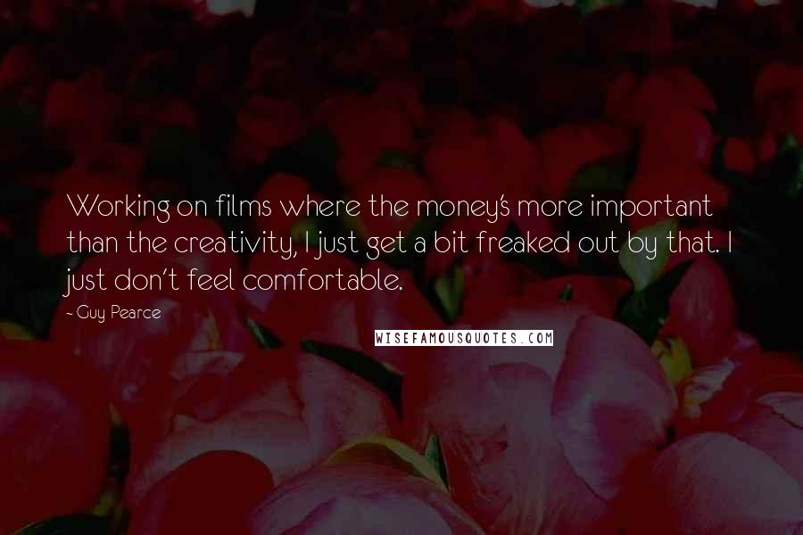 Guy Pearce quotes: Working on films where the money's more important than the creativity, I just get a bit freaked out by that. I just don't feel comfortable.