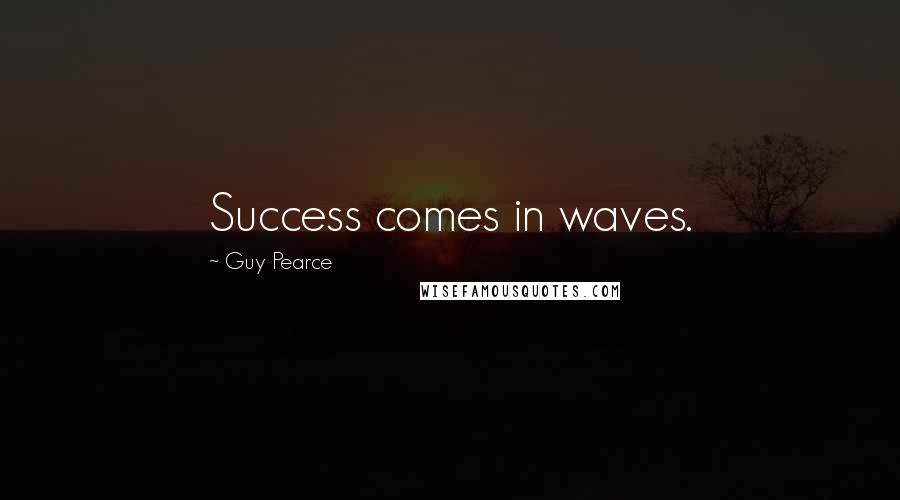 Guy Pearce quotes: Success comes in waves.