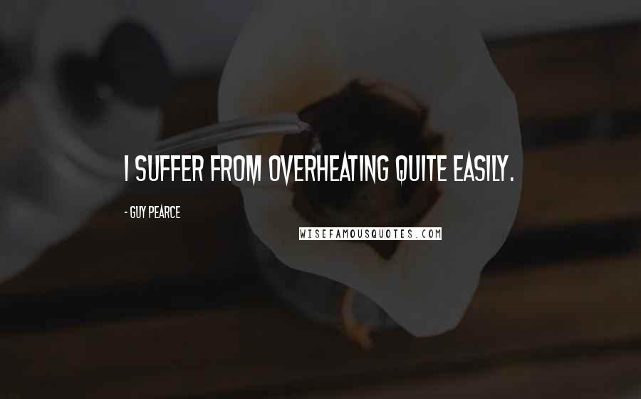 Guy Pearce quotes: I suffer from overheating quite easily.