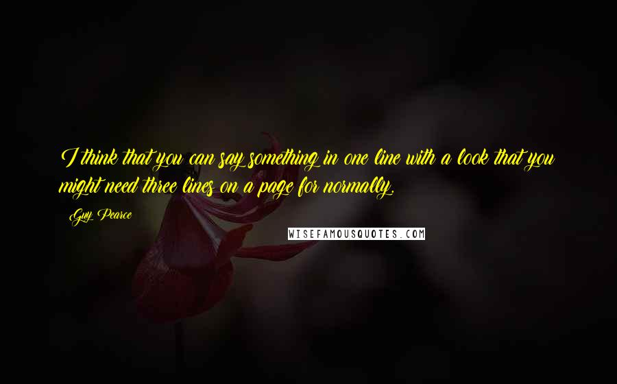 Guy Pearce quotes: I think that you can say something in one line with a look that you might need three lines on a page for normally.