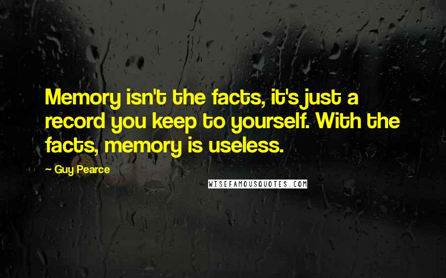 Guy Pearce quotes: Memory isn't the facts, it's just a record you keep to yourself. With the facts, memory is useless.