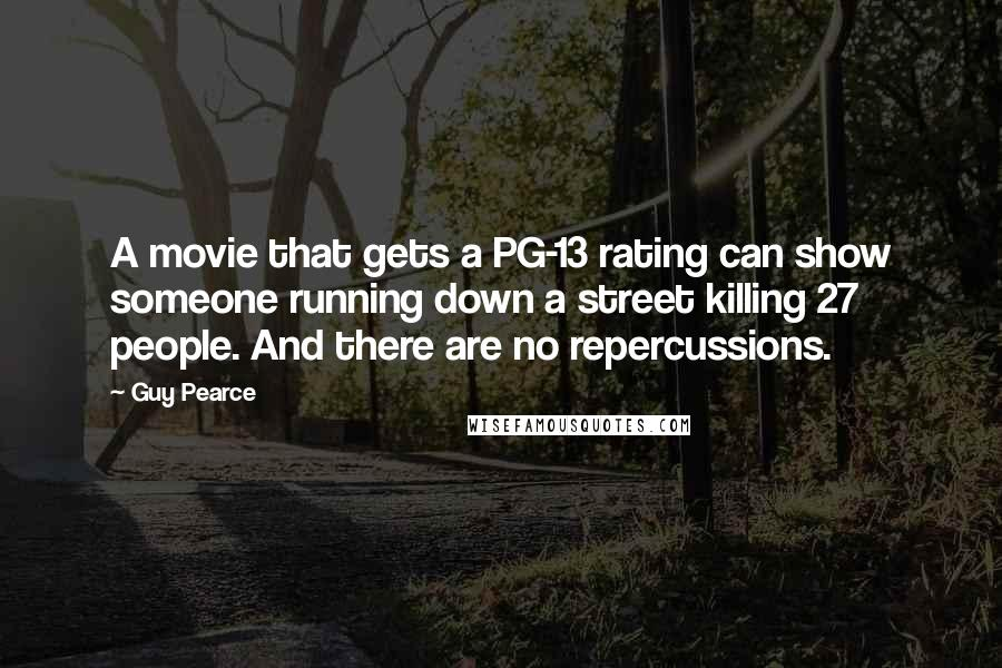 Guy Pearce quotes: A movie that gets a PG-13 rating can show someone running down a street killing 27 people. And there are no repercussions.