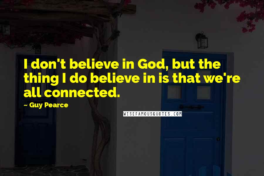 Guy Pearce quotes: I don't believe in God, but the thing I do believe in is that we're all connected.