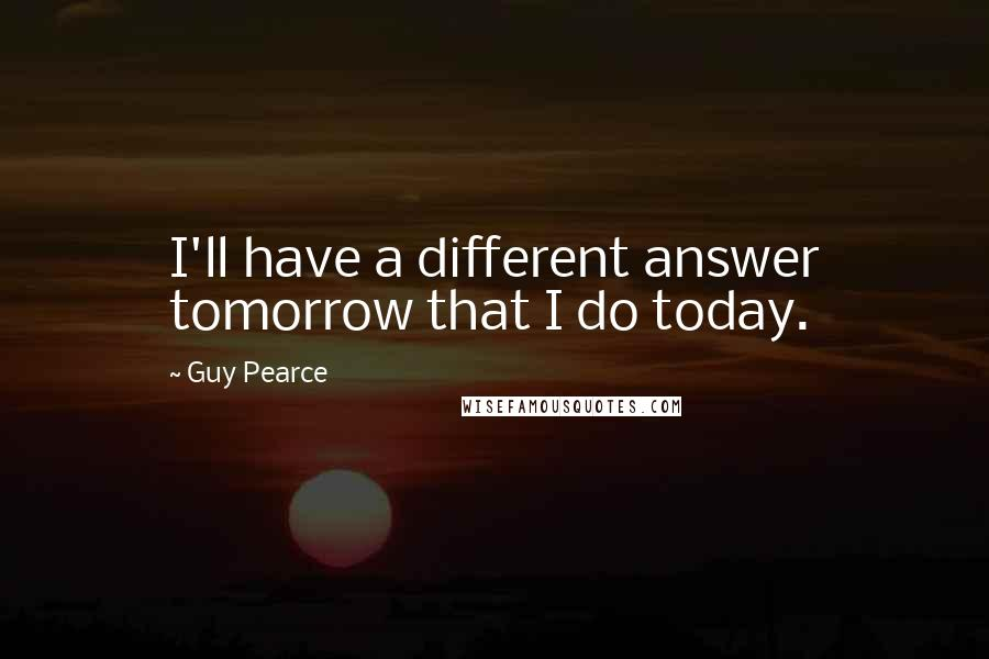 Guy Pearce quotes: I'll have a different answer tomorrow that I do today.