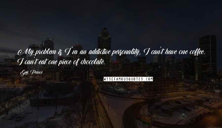 Guy Pearce quotes: My problem is I'm an addictive personality. I can't have one coffee. I can't eat one piece of chocolate.
