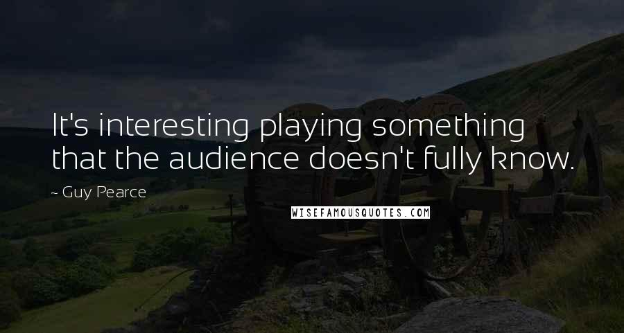 Guy Pearce quotes: It's interesting playing something that the audience doesn't fully know.