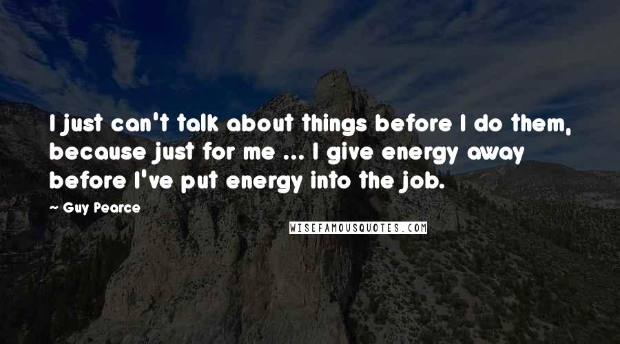 Guy Pearce quotes: I just can't talk about things before I do them, because just for me ... I give energy away before I've put energy into the job.