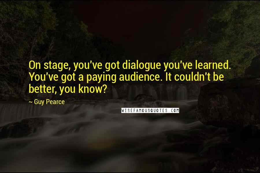 Guy Pearce quotes: On stage, you've got dialogue you've learned. You've got a paying audience. It couldn't be better, you know?