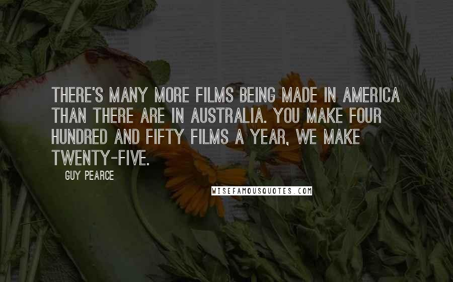 Guy Pearce quotes: There's many more films being made in America than there are in Australia. You make four hundred and fifty films a year, we make twenty-five.