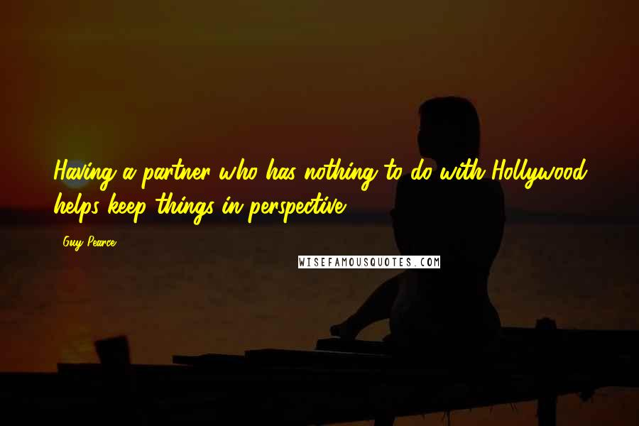 Guy Pearce quotes: Having a partner who has nothing to do with Hollywood helps keep things in perspective.