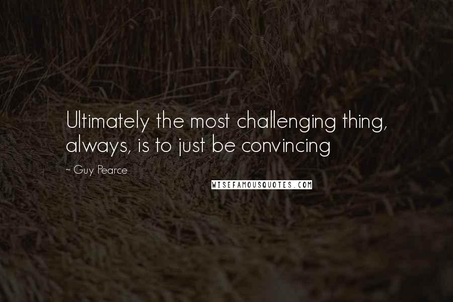 Guy Pearce quotes: Ultimately the most challenging thing, always, is to just be convincing