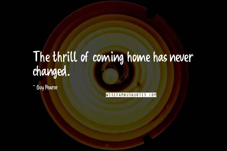 Guy Pearce quotes: The thrill of coming home has never changed.