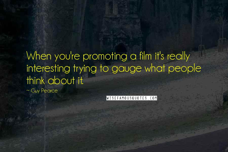 Guy Pearce quotes: When you're promoting a film it's really interesting trying to gauge what people think about it.