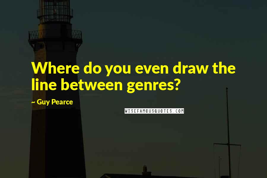 Guy Pearce quotes: Where do you even draw the line between genres?