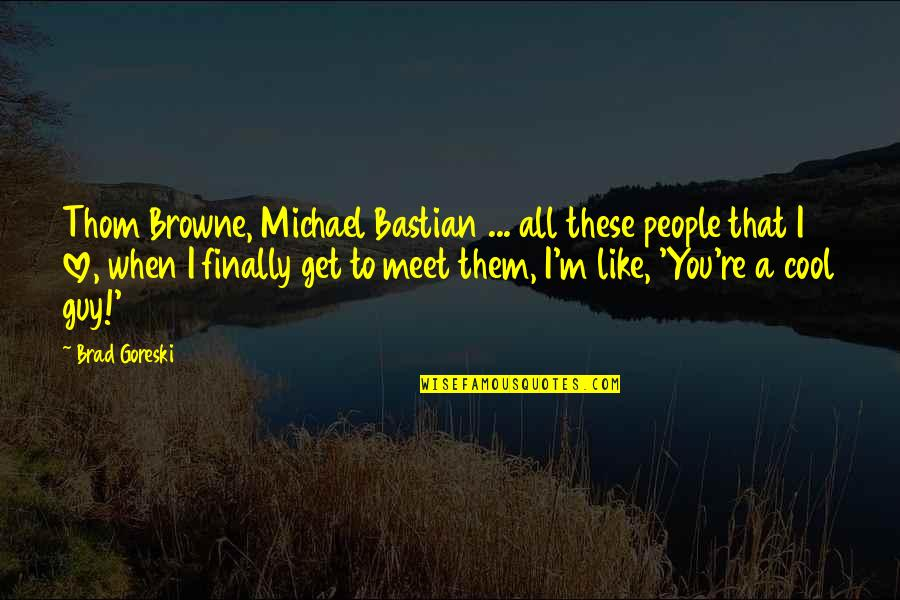 Guy That You Like Quotes By Brad Goreski: Thom Browne, Michael Bastian ... all these people