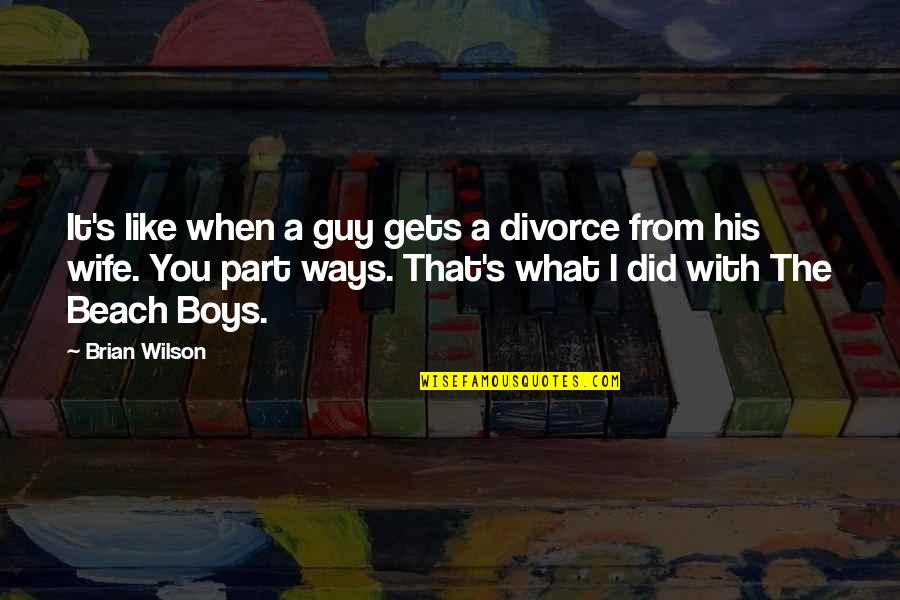 Guy That You Like Quotes By Brian Wilson: It's like when a guy gets a divorce