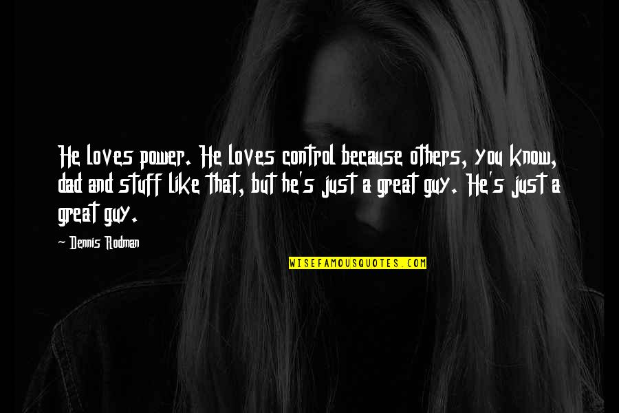 Guy That You Like Quotes By Dennis Rodman: He loves power. He loves control because others,