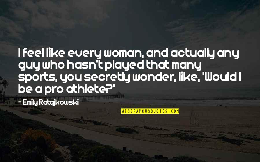 Guy That You Like Quotes By Emily Ratajkowski: I feel like every woman, and actually any