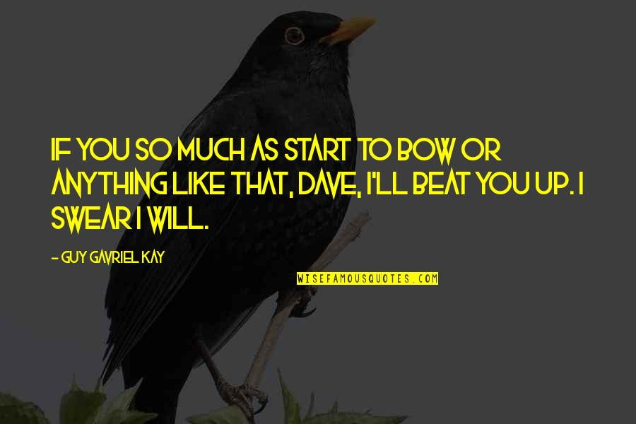 Guy That You Like Quotes By Guy Gavriel Kay: If you so much as start to bow