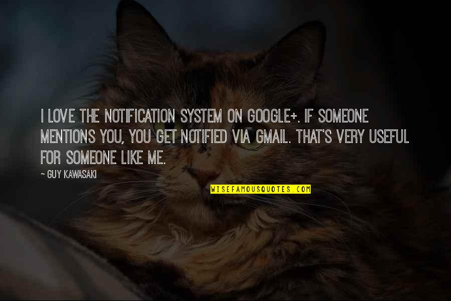 Guy That You Like Quotes By Guy Kawasaki: I love the notification system on Google+. If