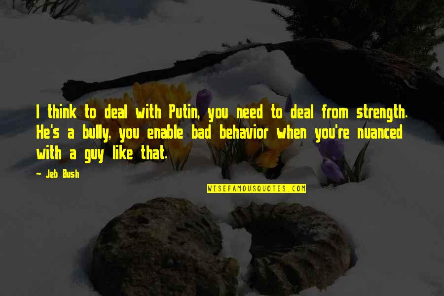 Guy That You Like Quotes By Jeb Bush: I think to deal with Putin, you need