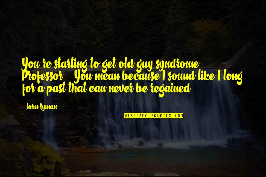 """Guy That You Like Quotes By John Lyman: You're starting to get old guy syndrome, Professor."""""""