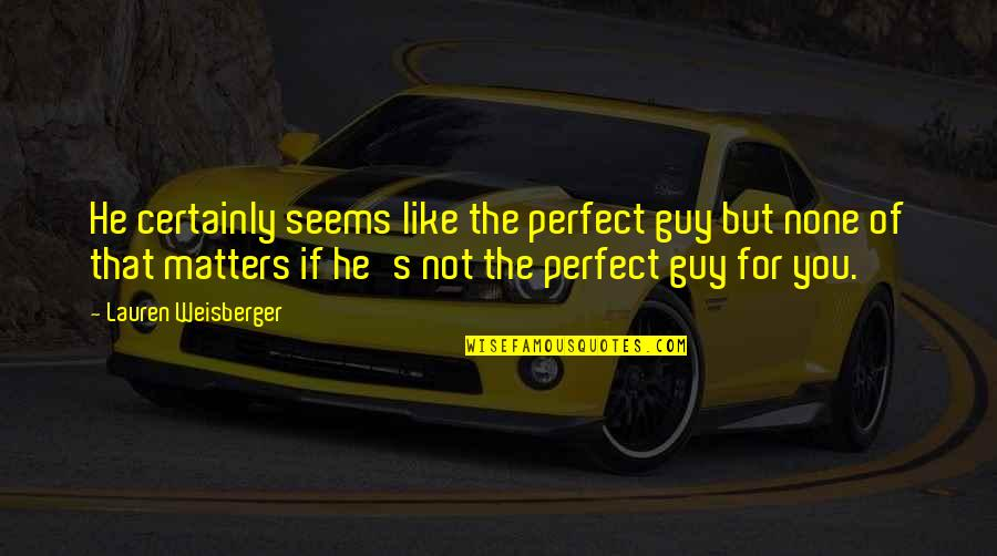 Guy That You Like Quotes By Lauren Weisberger: He certainly seems like the perfect guy but