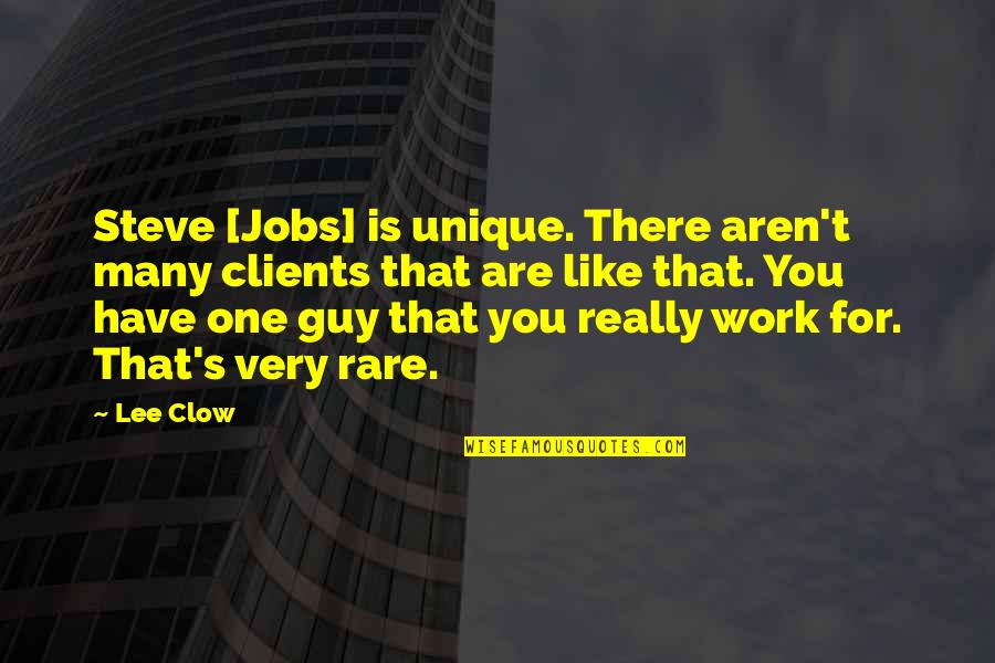 Guy That You Like Quotes By Lee Clow: Steve [Jobs] is unique. There aren't many clients
