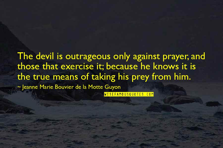 Guyon Quotes By Jeanne Marie Bouvier De La Motte Guyon: The devil is outrageous only against prayer, and