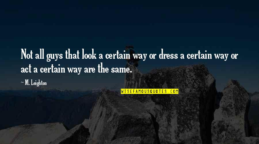 Guys Are All The Same Quotes By M. Leighton: Not all guys that look a certain way